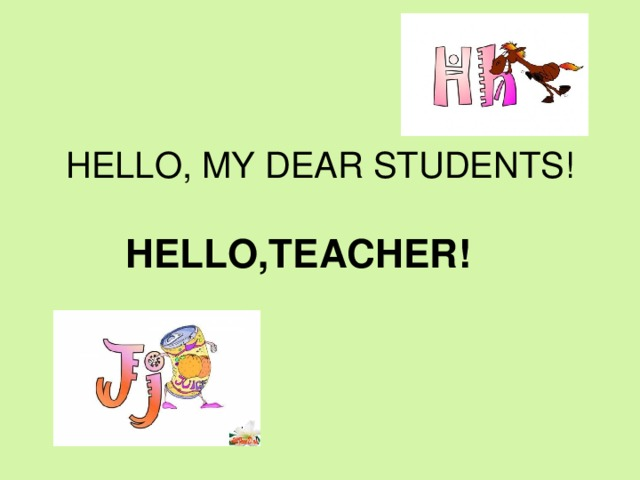 HELLO, MY DEAR STUDENTS!  HELLO,TEACHER!