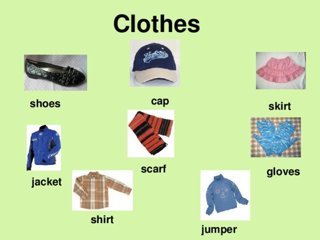 Clothes  cap shoes  skirt scarf gloves  jacket  shirt  jumper