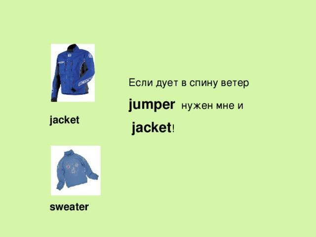 Если дует в спину ветер jumper  нужен мне и  jacket !  jacket  sweater