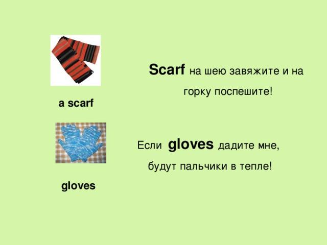 Scarf на шею завяжите и на горку поспешите! a scarf Если   gloves дадите мне, будут пальчики в тепле! gloves