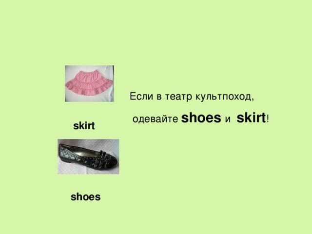 Если в театр культпоход,  одевайте shoes и skirt ! skirt shoes