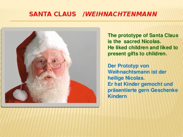 Santa claus / Weihnachtenmann   The prototype of Santa Claus is the sacred Nicolas. He liked children and liked to present gifts to children.  Der Prototyp von Weihnachtsmann ist der heilige Nicolas. Er hat Kinder gemocht und präsentierte gern Geschenke Kindern