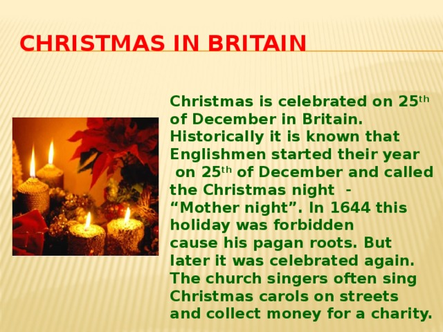 "Christmas in Britain Christmas is celebrated on 25 th of December in Britain. Historically it is known that Englishmen started their year  on 25 th of December and called the Christmas night - "" Mother night"". In 1644 this holiday was forbidden cause his pagan roots. But later it was celebrated again. The church singers often sing Christmas carols on streets and collect money for a charity."