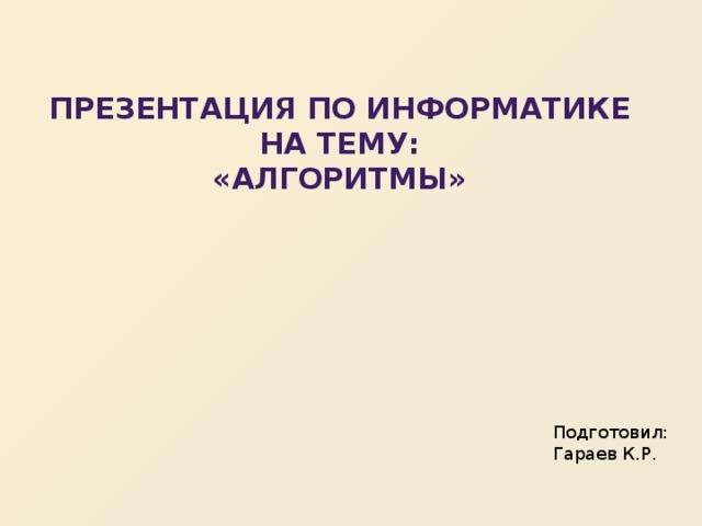 Презентация по информатике на тему:  «Алгоритмы» Подготовил: Гараев К.Р.