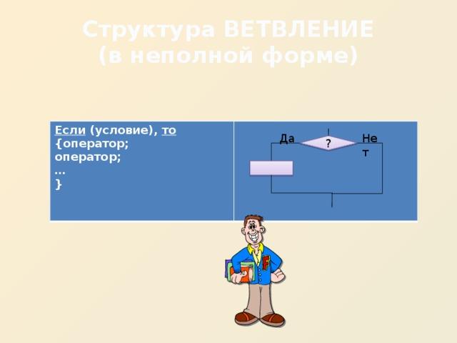 Структура ВЕТВЛЕНИЕ  (в неполной форме) Если (условие), то {оператор; оператор; … }  Да Нет ?