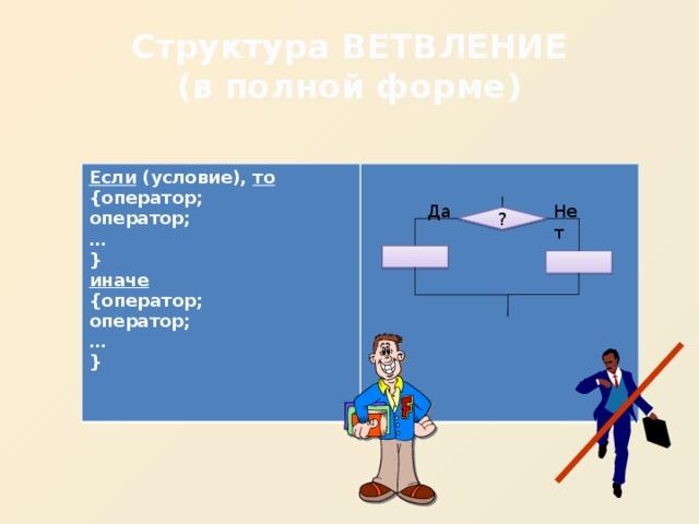 Структура ВЕТВЛЕНИЕ  (в полной форме) Если (условие), то {оператор; оператор; … } иначе {оператор; оператор; … }   Да Нет ?