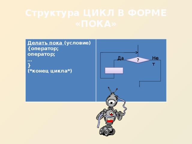 Структура ЦИКЛ В ФОРМЕ «ПОКА» Делать пока (условие) {оператор; оператор; … } (*конец цикла*)  Да Нет ?