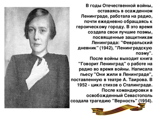 В годы Отечественной войны, оставаясь в осажденном Ленинграде, работала на радио, почти ежедневно обращаясь к героическому городу. В это время создала свои лучшие поэмы, посвященные защитникам Ленинграда: