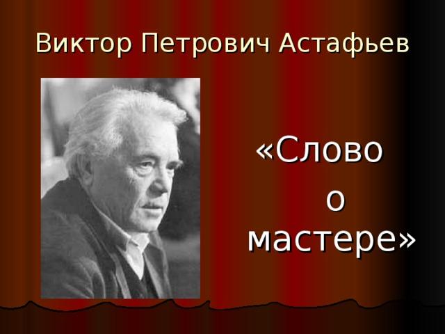 Виктор Петрович Астафьев «Слово  о мастере»