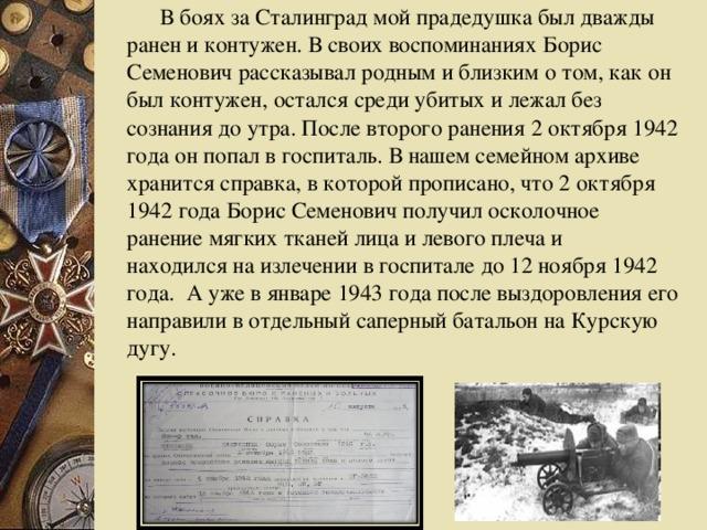 В боях за Сталинград мой прадедушка был дважды ранен и контужен. В своих воспоминаниях Борис Семенович рассказывал родным и близким о том, как он был контужен, остался среди убитых и лежал без сознания до утра. После второго ранения 2 октября 1942 года он попал в госпиталь. В нашем семейном архиве хранится справка, в которой прописано, что 2 октября 1942 года Борис Семенович получил осколочное ранение мягких тканей лица и левого плеча и находился на излечении в госпитале до 12 ноября 1942 года. А уже в январе 1943 года после выздоровления его направили в отдельный саперный батальон на Курскую дугу.