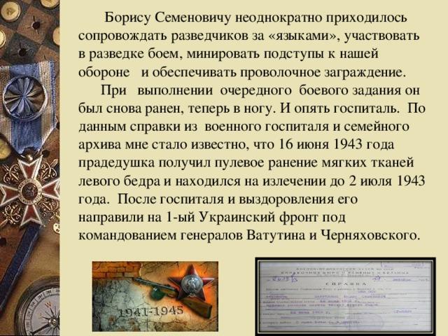 Борису Семеновичу неоднократно приходилось сопровождать разведчиков за «языками», участвовать в разведке боем, минировать подступы к нашей обороне и обеспечивать проволочное заграждение.  При выполнении очередного боевого задания он был снова ранен, теперь в ногу. И опять госпиталь. По данным справки из военного госпиталя и семейного архива мне стало известно, что 16 июня 1943 года прадедушка получил пулевое ранение мягких тканей левого бедра и находился на излечении до 2 июля 1943 года. После госпиталя и выздоровления его направили на 1-ый Украинский фронт под командованием генералов Ватутина и Черняховского.