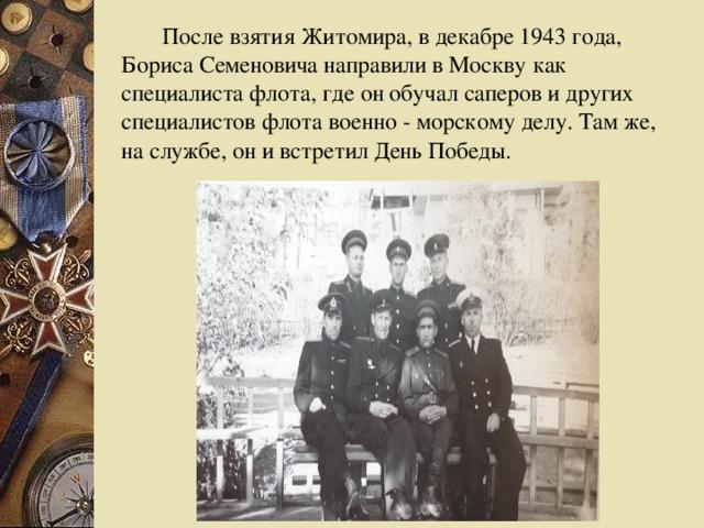 После взятия Житомира, в декабре 1943 года, Бориса Семеновича направили в Москву как специалиста флота, где он обучал саперов и других специалистов флота военно - морскому делу. Там же, на службе, он и встретил День Победы.