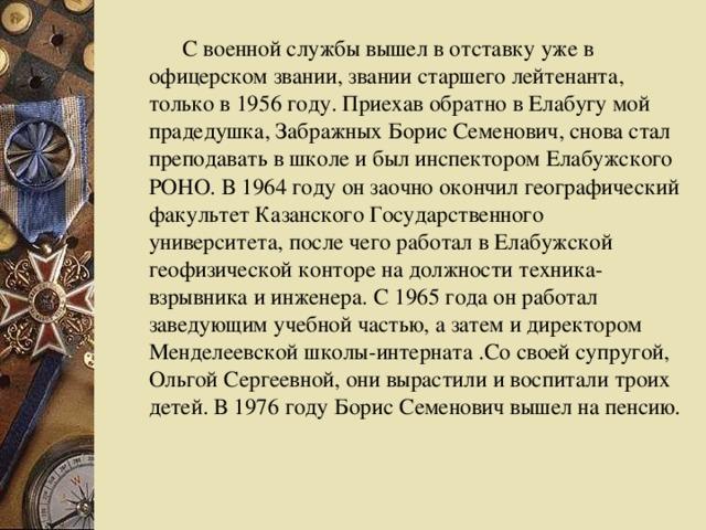 С военной службы вышел в отставку уже в офицерском звании, звании старшего лейтенанта, только в 1956 году. Приехав обратно в Елабугу мой прадедушка, Забражных Борис Семенович, снова стал преподавать в школе и был инспектором Елабужского РОНО. В 1964 году он заочно окончил географический факультет Казанского Государственного университета, после чего работал в Елабужской геофизической конторе на должности техника-взрывника и инженера. С 1965 года он работал заведующим учебной частью, а затем и директором Менделеевской школы-интерната .Со своей супругой, Ольгой Сергеевной, они вырастили и воспитали троих детей. В 1976 году Борис Семенович вышел на пенсию.