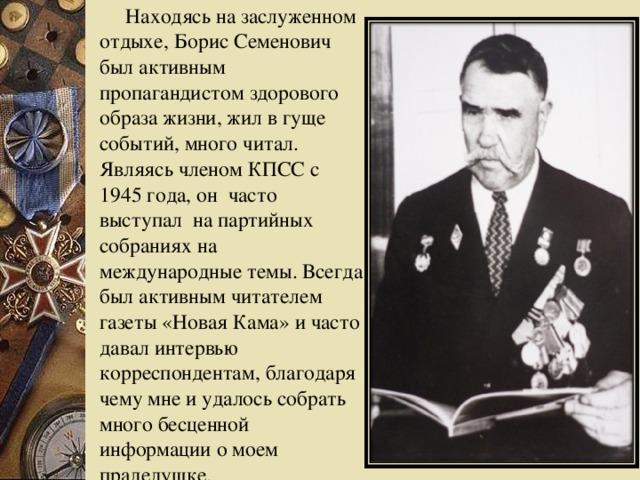Находясь на заслуженном отдыхе, Борис Семенович был активным пропагандистом здорового образа жизни, жил в гуще событий, много читал.  Являясь членом КПСС с 1945 года, он часто выступал на партийных собраниях на международные темы. Всегда был активным читателем газеты «Новая Кама» и часто давал интервью корреспондентам, благодаря чему мне и удалось собрать много бесценной информации о моем прадедушке.