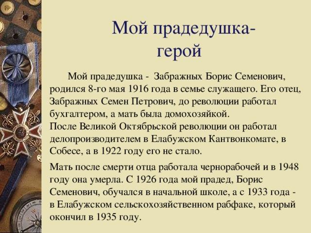 Мой прадедушка-      герой  Мой прадедушка - Забражных Борис Семенович, родился 8-го мая 1916 года в семье служащего. Его отец, Забражных Семен Петрович, до революции работал бухгалтером, а мать была домохозяйкой.    После Великой Октябрьской революции он работал делопроизводителем в Елабужском Кантвонкомате, в Собесе, а в 1922 году его не стало.   Мать после смерти отца работала чернорабочей и в 1948 году она умерла. С 1926 года мой прадед, Борис Семенович, обучался в начальной школе, а с 1933 года - в Елабужском сельскохозяйственном рабфаке, который окончил в 1935 году.