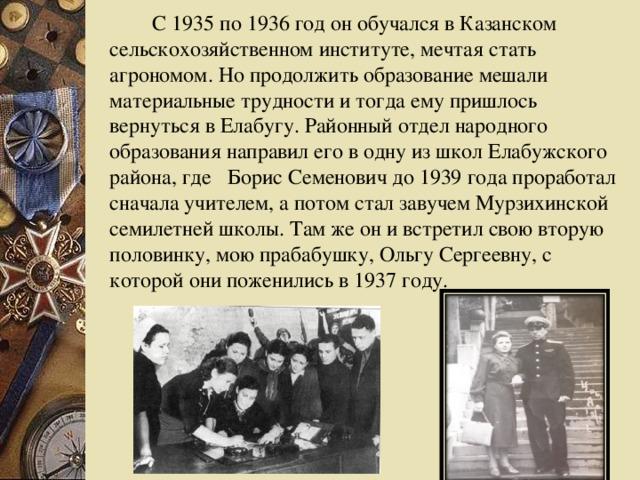С 1935 по 1936 год он обучался в Казанском сельскохозяйственном институте, мечтая стать агрономом. Но продолжить образование мешали материальные трудности и тогда ему пришлось вернуться в Елабугу. Районный отдел народного образования направил его в одну из школ Елабужского района, где Борис Семенович до 1939 года проработал сначала учителем, а потом стал завучем Мурзихинской семилетней школы. Там же он и встретил свою вторую половинку, мою прабабушку, Ольгу Сергеевну, с которой они поженились в 1937 году.