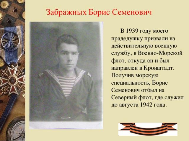 В 1939 году моего прадедушку призвали на действительную военную службу, в Военно-Морской флот, откуда он и был направлен в Кронштадт. Получив морскую специальность, Борис Семенович отбыл на Северный флот, где служил до августа 1942 года.