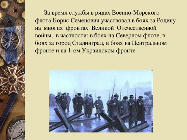 За время службы в рядах Военно-Морского флота Борис Семенович участвовал в боях за Родину на многих фронтах Великой Отечественной войны, в частности: в боях на Северном флоте, в боях за город Сталинград, в боях на Центральном фронте и на 1-ом Украинском фронте