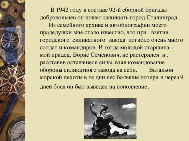 В 1942 году в составе 92-й сборной бригады добровольцев он пошел защищать город Сталинград.  Из семейного архива и автобиографии моего прадедушки мне стало известно, что при взятии городского силикатного завода погибло очень много солдат и командиров. И тогда молодой старшина - мой прадед, Борис Семенович, не растерялся и , расставив оставшиеся силы, взял командование обороны силикатного завода на себя.  Батальон морской пехоты в те дни нес большие потери и через 9 дней боев он был выведен на пополнение .