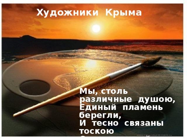 Художники Крыма Мы, столь различные душою,  Единый пламень берегли,  И тесно связаны тоскою  Одних камней, одной земли…    Максимилиан Волошин