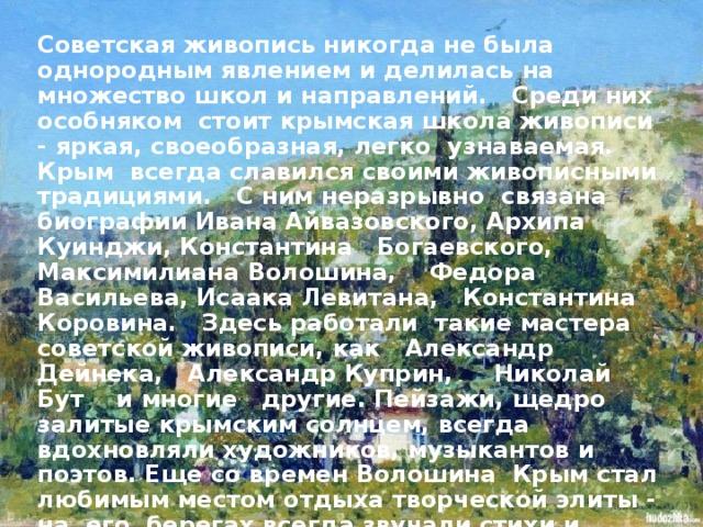 Советская живопись никогда не была однородным явлением и делилась на множество школ и направлений. Среди них особняком стоит крымская школа живописи - яркая, своеобразная, легко узнаваемая. Крым всегда славился своими живописными традициями. С ним неразрывно связана биографии Ивана Айвазовского, Архипа Куинджи, Константина Богаевского, Максимилиана Волошина, Федора Васильева, Исаака Левитана, Константина Коровина. Здесь работали такие мастера советской живописи, как Александр Дейнека, Александр Куприн, Николай Бут и многие другие. Пейзажи, щедро залитые крымским солнцем, всегда вдохновляли художников, музыкантов и поэтов. Еще со времен Волошина Крым стал любимым местом отдыха творческой элиты - на его берегах всегда звучали стихи и музыка, велись яростные споры об искусстве. И конечно же, художник с этюдником всегда был неотъемлемой частью крымского пейзажа.