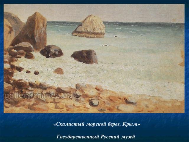 «Скалистый морской берег. Крым»   Государственный Русский музей