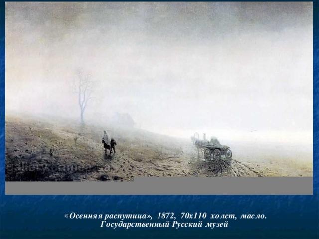 « Осенняя распутица», 1872, 70x110 холст, масло.  Государственный Русский музей
