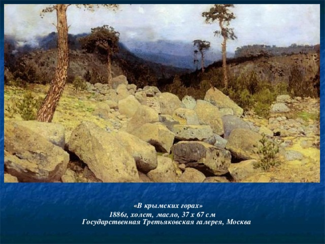 « В крымских горах» 1886г, холст, масло, 37 x 67 cм  Государственная Третьяковская галерея, Москва