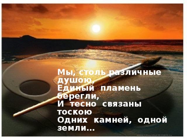 Мы, столь различные душою,  Единый пламень берегли,  И тесно связаны тоскою  Одних камней, одной земли…    Максимилиан Волошин