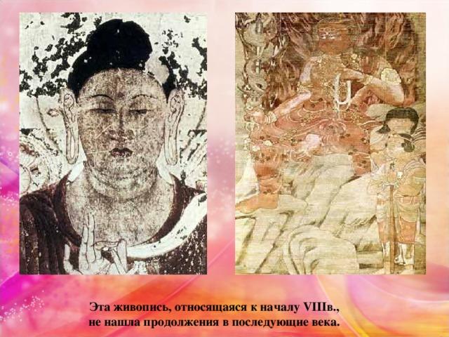 Эта живопись, относящаяся к началу VIIIв., не нашла продолжения в последующие века.