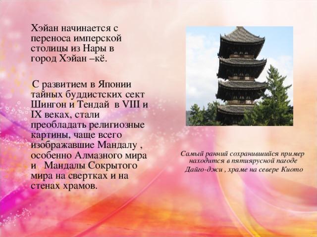 Хэйан начинается с переноса имперской столицы из Нары в городХэйан –кё.  С развитием в Японии тайных буддистских сект Шингон и Тендай в VIII и IX веках, стали преобладать религиозные картины, чаще всего изображавшие Мандалу , особенно Алмазного мира и Мандалы Сокрытого мира на свертках и на стенах храмов.  Самый ранний сохранившийся пример находится в пятиярусной пагоде  Дайго-джи , храме на севере Киото