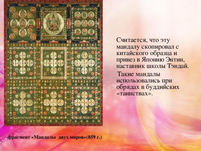 Считается, что эту мандалускопировал с китайского образца и привез в Японию Энтин, наставник школы Тэндай.  Такие мандалы использовались при обрядах в буддийских «таинствах». фрагмент «Мандалы двух миров»(859 г.)