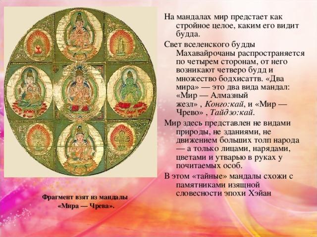 Намандалахмир предстает как стройное целое, каким его видит будда. Свет вселенского будды Махавайрочаны распространяется по четырем сторонам, от него возникают четверо будд и множество бодхисаттв.«Два мира» — это два вида мандал: «Мир — Алмазный жезл», Конго:кай , и «Мир — Чрево» , Тайдзо:кай . Мир здесь представлен не видами природы, не зданиями, не движением больших толп народа — а только лицами, нарядами, цветами и утварью в руках у почитаемых особ. В этом «тайные» мандалы схожи с памятниками изящной словесности эпохи Хэйан Фрагмент взят из мандалы «Мира — Чрева».