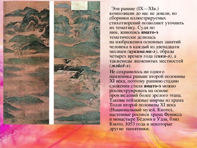 Эти ранние (IX—XIв.) композициидо нас не дошли, но сборникииллюстрируемых стихотворений позволяют уточнить их тематику. Судя по ним,живопись ямато-э тематически делилась наизображенияосновных занятий человека в каждый из двенадцати месяцев ( цукинами-э ) , образы четырех времен года ( сики-э ) , а такжевидызнаменитыхместностей ( мэйсё-э ) .  Не сохранилось ни одного памятника раньше второй половины XI века, поэтому раннюю стадию сложения стиля ямато-э можно реконструировать наоснове произведений более зрелого этапа. Таковы пейзажные ширмы из храма Тодзи второй половины XI века (Национальныймузей, Киото), настенные росписи храма Феникса вмонастыреБёдоин в Удзи, близ Киото, 1053 года и некоторые другие памятники.