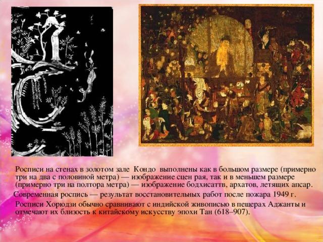 Росписи на стенах в золотом зале Кондо выполнены как в большом размере (примерно три на два с половиной метра) — изображение сцен рая, так и в меньшем размере (примерно три на полтора метра) — изображение бодхисаттв, архатов, летящих апсар.  Современная роспись — результат восстановительных работ после пожара 1949 г.  Росписи Хорюдзи обычно сравнивают с индийской живописью в пещерах Аджанты и отмечают их близость к китайскому искусству эпохи Тан (618–907).