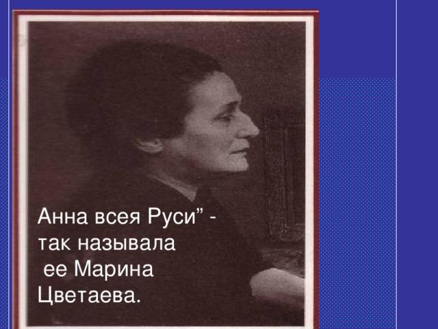 "Анна всея Руси"" - так называла  ее Марина Цветаева."