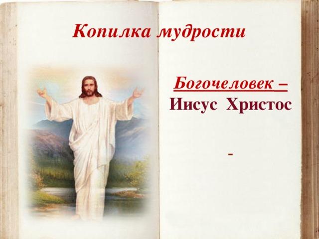 Копилка мудрости Богочеловек – Иисус Христос