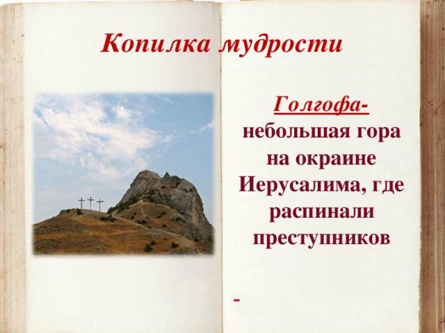 Копилка мудрости Голгофа- небольшая гора на окраине Иерусалима, где распинали преступников