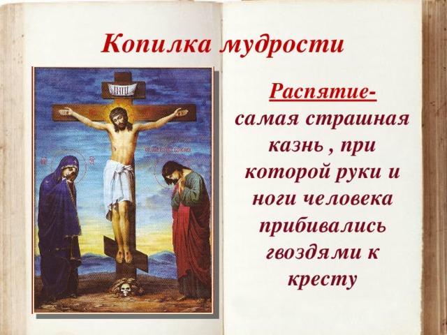 Копилка мудрости Распятие- самая страшная казнь , при которой руки и ноги человека прибивались гвоздями к кресту