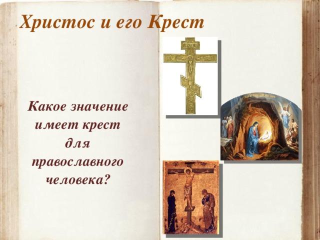 Христос и его Крест   Какое значение имеет крест для православного человека?