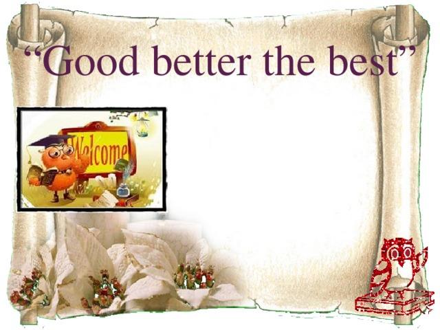 """"""" Good better the best"""""""