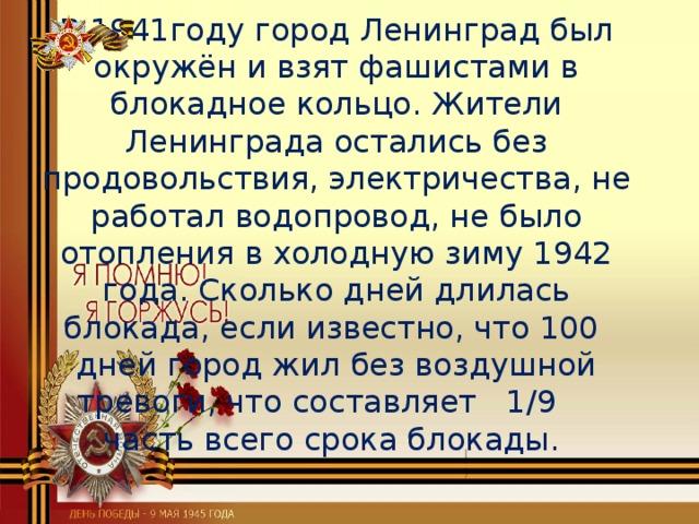 В 1941году город Ленинград был окружён и взят фашистами в блокадное кольцо. Жители Ленинграда остались без продовольствия, электричества, не работал водопровод, не было отопления в холодную зиму 1942 года. Сколько дней длилась блокада, если известно, что 100 дней город жил без воздушной тревоги, что составляет 1/9 часть всего срока блокады.