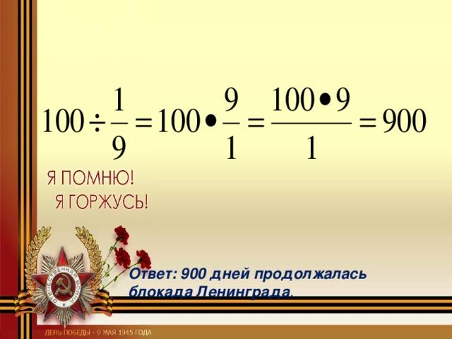 Ответ: 900 дней продолжалась блокада Ленинграда .