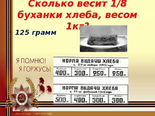 Сколько весит 1/8 буханки хлеба, весом 1кг?