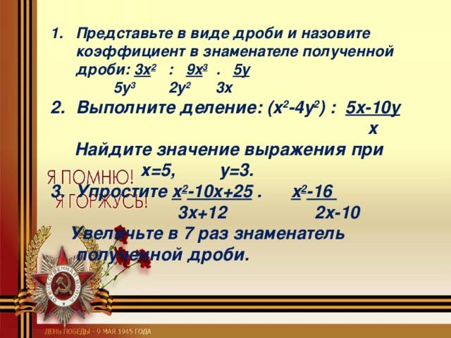 Представьте в виде дроби и назовите коэффициент в знаменателе полученной дроби:  3x 2 : 9x 3 . 5y  5y 3 2y 2 3x Выполните деление : (x 2 -4y 2 ) :  5x-10y   x  Найдите значение выражения при    х=5, у=3. Упростите x 2 -10x+25  .  x 2 -16