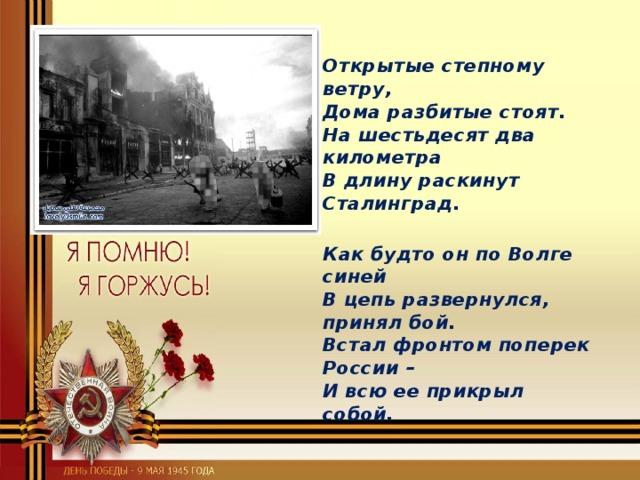 Открытые степному ветру,  Дома разбитые стоят.  На шестьдесят два километра  В длину раскинут Сталинград.  Как будто он по Волге синей  В цепь развернулся, принял бой.  Встал фронтом поперек России–  И всю ее прикрыл собой.
