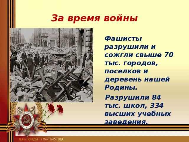 За время войны  Фашисты разрушили и сожгли свыше 70 тыс. городов, поселков и деревень нашей Родины.  Разрушили 84 тыс. школ, 334 высших учебных заведения.