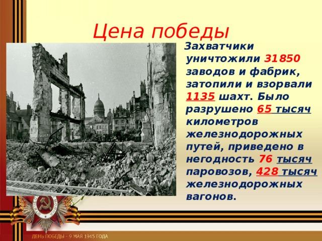 Цена победы  Захватчики уничтожили 31850 заводов и фабрик, затопили и взорвали 1135 шахт. Было разрушено 65 тысяч километров железнодорожных путей, приведено в негодность 76  тысяч паровозов, 428 тысяч железнодорожных вагонов.