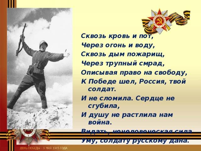 Сквозь кровь и пот, Через огонь и воду, Сквозь дым пожарищ, Через трупный смрад, Описывая право на свободу, К Победе шел, Россия, твой солдат. И не сломила. Сердце не сгубила, И душу не растлила нам война. Видать, нечеловеческая сила Уму, солдату русскому дана.