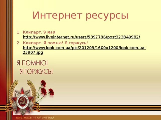 Интернет ресурсы Клипарт. 9 мая http://www.liveinternet.ru/users/5397786/post323849982/  Клипарт. Я помню! Я горжусь! http://www.look.com.ua/pic/201209/1600x1200/look.com.ua-25907.jpg